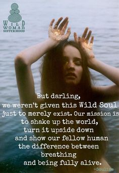 But darling, we weren't given this Wild Soul just to merely exist. Our mission is to shake up the world, turn it upside down and show your fellow human the difference between breathing and being fully alive. Wild Women Quotes, Woman Quotes, Wild Quotes, Free Spirit Quotes, Quotes To Live By, Me Quotes, Soul Sister Quotes, Karma, Reiki