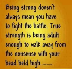 Being strong doesn't always mean you have to fight the battle. True strength is being adult enough to walk away from the nonsense with you head held high.