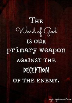 The Word of God is our primary weapon against the deception of the enemy!