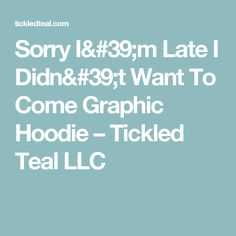 Sorry I'm Late I Didn't Want To Come Graphic Hoodie – Tickled Teal LLC