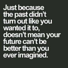 Don't let your past hinder your future. Keep moving forward. Chin up!