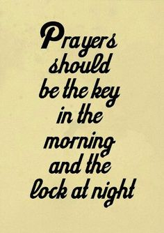 Prayers should be the key in the morning and the lock at night