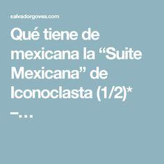 """Qué tiene de mexicana la """"Suite Mexicana"""" de Iconoclasta (1/2)* –…"""