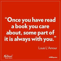 """""""Once you have read a book you care about, some part of it is always with you."""" Louis L'Amour"""