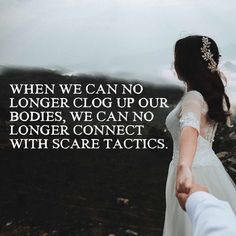 When we can no longer clog up our bodies, we can no longer connect with scare tactics