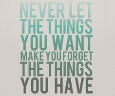 "#quote ""Never let the things you want make you forget the things you have."""