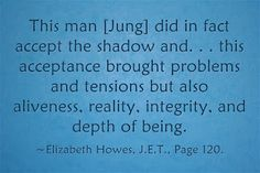 This man [Jung] did in fact accept the shadow and. . . this acceptance brought problems and tensions but also aliveness, reality, integrity, and depth of being. ~Elizabeth Howes, J.E.T., Page 120.