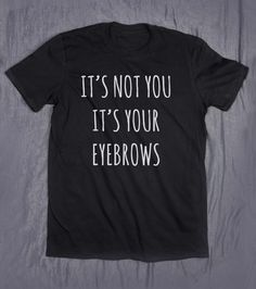 Tumblr Sassy Shirt It's Not You It's Your Eyebrows Slogan Funny Sarcasm Blogger T-shirt by HyperWaveFashion on Etsy https://www.etsy.com/listing/273476112/tumblr-sassy-shirt-its-not-you-its-your