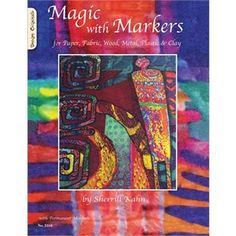 Magic With Markers: For Paper, Fabric, Wood, Metal, Plastic, And Clay