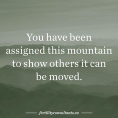 You have been assigned this mountain to show others it can be moved. surrogacy. surrogacy in Canada. infertility. egg donor. egg donation. pregnancy. motherhood. Canadian Fertility Consulting.