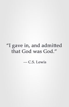 """I gave in, and admitted that God was God."" ― C.S. Lewis"