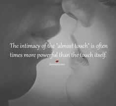 """The intimacy of the """"almost touch"""" is often times more powerful than the touch itself"""