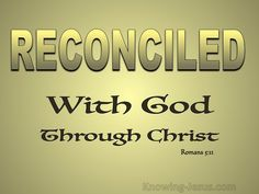 Romans 5:10-11 (KJV) ~ For if, when we were enemies, we were reconciled to God by the death of his Son, much more, being reconciled, we shall be saved by his life.   And not only so, but we also joy in God through our Lord Jesus Christ, by whom we have now received the atonement.
