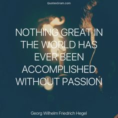 """Quote of The Day """"Nothing great in the world has ever been accomplished without passion."""" - Georg Wilhelm Friedrich Hegel http://lnk.al/3vxt"""