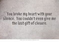 You broke my heart with your silence. You couldn't even give me the last gift of closure.