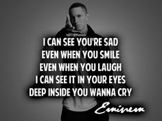 I can see you're sad even when you smile, even when you laugh, I can see it in your eyes deep inside you wanna cry. -Eminem