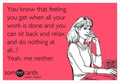 You know that feeling you get when all your work is done and you can sit back and relax and do nothing at all...? Yeah, me neither. via @someecards