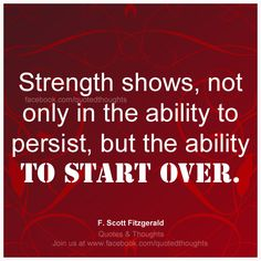 Strength shows, not only in the ability to persist, but the ability to start over. ~ F.Scott Fitzgerald ~