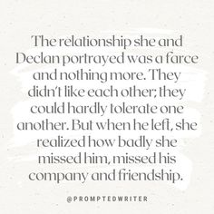 The relationship she and Declan portrayed was a farce and nothing more. They didn't like each other; they could hardly tolerate one another. But when he left, she realized how badly she missed him, missed his company and friendship. #writingprompt #writersblock #amwriting #writerscommunity #instawriting #spilledthoughts #writingislife #christianfiction #christianwriters #fictionwriter #writerslife #aspiringwriter #promptedtowrite #acfwcommunity #writingprompts #amwritingya #quotes Missing Him, Writing Prompts, Writer, Friendship, Relationship, Quotes, Quotations, Writers, Authors