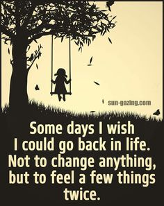 I wish this every day.. and I'm very sure I'd change some things!