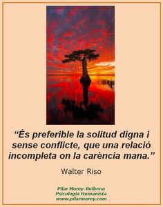 """""""És preferible la solitud digna i sense conflicte, que una relació incompleta on la carència mana."""" Walter Riso"""