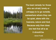 The best remedy for those who are afraid, lonely or unhappy  is to go outside, somewhere where they can be quiet,  alone with the heavens, nature and God.  Because only then does one feel that all is as it should be.  - Anne Frank