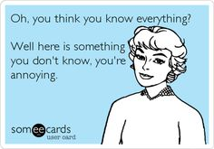 Oh, you think you know everything? Well here is something you don't know, you're annoying.