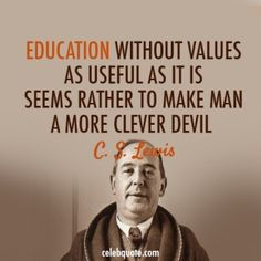 Education without values as useful as it is seems rather to make man a more clever devil. - CS Lewis