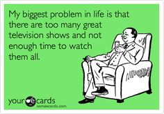My biggest problem in life is that there are too many great television shows and not enough time to watch them all.