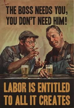 The boss needs you, you don't need him! Labor is entitled to all it creates. - American anti-capitalist poster, circa 1938. government overworked underpaid #workingpoor #damntheman
