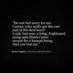 Do not feel sorry for me. I mean, who really got the raw end of the deal here? I only lost you: a lying, frightened, using and abusive poor excuse for a human being. And you lost me. Beau Taplin Quotes, Narcissistic Abuse, Word Porn, Statements, Beautiful Words, Quotes To Live By, You Lost Me Quotes, Sad Quotes, I Forgive You Quotes