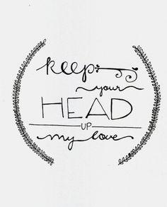 Keep your head up, my love..♥