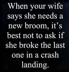 When your wife says she needs a new broom, it's best not to ask her if she broke the last one in a crash landing. Funny Tips, Dark Sense Of Humor, Tastefully Offensive, Men Vs Women, Funny As Hell, Hilarious, He Loves Me, Funny Relationship, Humor