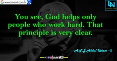 You see, God helps only people who work hard. That principle is very clear. #apjabdulkalammotivationalquotes #lifelessonmotivationalquotes #lovereletedmotivationalquotes #apjabdulkalaminspiaringquotes #apjabdulkalamquotesinenglish #lifechangeingMotivationalQuotes #learningmotivationalquotes #abdulkalammotivationalquotes #motivationalquotes #lovequotes #englishmotivationalquotes