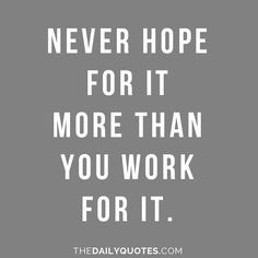 Never hope for it more than you work for it. thedailyquotes.com