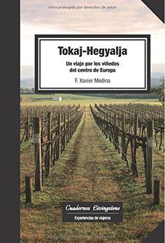 Tokaj-Hegyalja : viaje por los viñedos del centro de Europa /  Año: 2013    Libro-e
