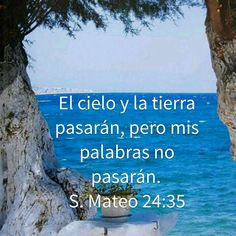 El cielo y la tierra pasarán, pero mis palabras no pasarán. S. Mateo 24:35