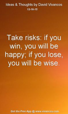 Take risks: if you win, you will be happy; if you lose, you will be wise. [December 16th 2015] https://www.youtube.com/watch?v=X3dIgU3s2rc