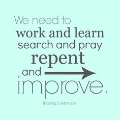 "President Thomas S. Monson: ""We need to work and learn, search and pray, repent and improve."" #LDSConf #LDS #quotes"