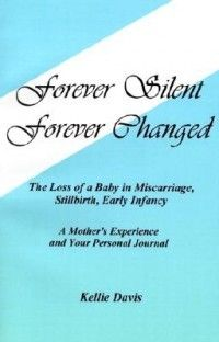 Forever Silent, Forever Changed: The Loss of a Baby in Miscarriage, Stillbirth, Early Infancy. a Mother's Experience and Your Personal Journal  by Kellie Davis