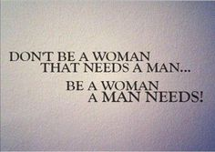 Be a woman a man needs woman man girl quotes