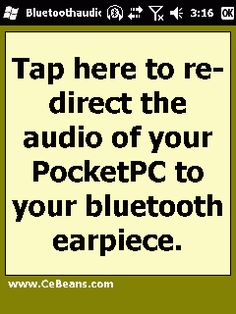BluetoothaudioButton©  This program allows you to use a Bluetooth earpiece that *doesn't* have A2DP audio service profile as an A2DP audio profile headset. Simply tap the button while the Bluetooth earpiece is on and the program will re-direct the audio from your PocketPC to the bluetooth earpiece. NOTE: This program implementation of the Bluetooth stack does not violate any Nokias(tm) patents.  http://www.cebeans.com/bluetoothaudiobuttonp.htm