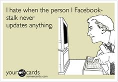 Funny Flirting Ecard: I hate when the person I Facebook-stalk never updates anything.