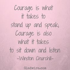 """Courage is what it takes to stand up and speak; courage is also what it takes to sit down and listen"" -Winston Churchill  For more uplifting quotes, click on the image above!"