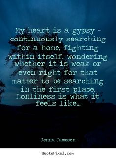 My heart is a gypsy - I love this. someday i'm going to steal this and write something - short story or novel -  with this title. It's too good to be allowed to go to waste and it's too good NOT to steal.