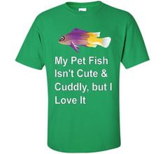 My Pet Fish Isn't Cute & Cuddly, but I Love It T-Shirt t-shirt