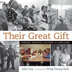 "Their Great Gift: Courage, Sacrifice, and Hope in a New Land by John Coy, photographs by Wing Young Huie : ""Simple text and thought-provoking photographs offer an utterly distinctive look at immigration to the United States thorough the eyes of children from many different backgrounds."""
