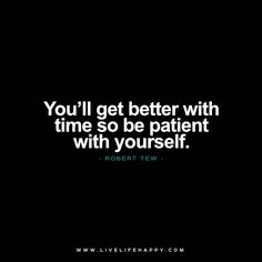 You'll get better with time so be patient with yourself. Take your time. - Robert Tew