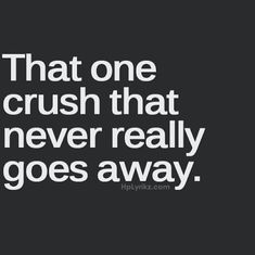 That one Crush That Never Really Goes Away...