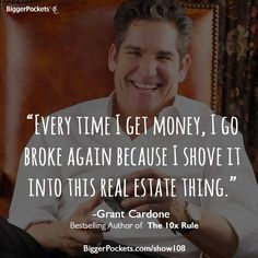 One of many amazing quotes from Grant Cardone from his interview on the BiggerPockets Podcast:  BP Podcast 108: Building a $350 Million Real Estate Empire Using the 10X Rule with Grant Cardone  http://www.biggerpockets.com/show108